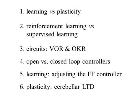 1. learning vs plasticity 2. reinforcement learning vs supervised learning 3. circuits: VOR & OKR 4. open vs. closed loop controllers 6. plasticity: cerebellar.