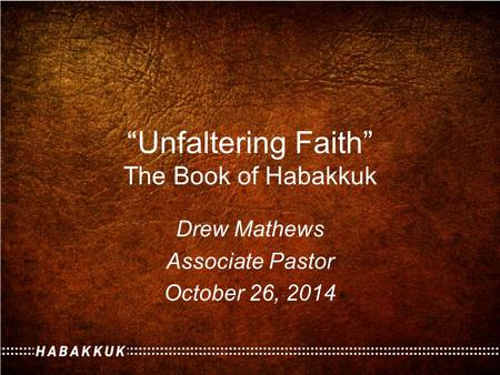 """Unfaltering Faith"" The Book of Habakkuk Drew Mathews Associate Pastor October 26, 2014."