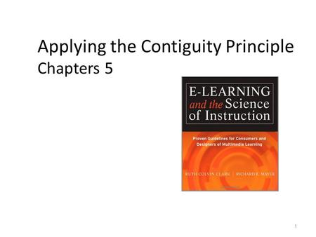 Applying the Contiguity Principle Chapters 5 1. Media Element Principles of E-Learning 1. Multimedia 2. Contiguity 3. Modality 4. Coherence 5. Redundancy.