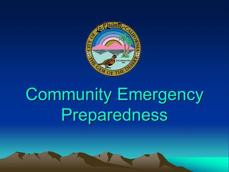 Community Emergency Preparedness. Empowering Individuals, Families, Neighborhoods, & Businesses… To Prepare for the Worst Case Disaster in La Quinta…