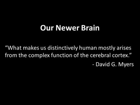 "Our Newer Brain ""What makes us distinctively human mostly arises from the complex function of the cerebral cortex."" - David G. Myers."