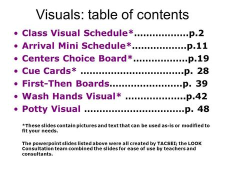 Visuals: table of contents Class Visual Schedule*………………p.2 Arrival Mini Schedule*………………p.11 Centers Choice Board*………………p.19 Cue Cards* …………………………….p. 28.