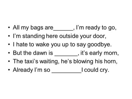 All my bags are______, I'm ready to go, I'm standing here outside your door, I hate to wake you up to say goodbye. But the dawn is _______, it's early.