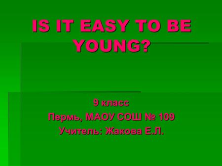 IS IT EASY TO BE YOUNG? 9 класс Пермь, МАОУ СОШ № 109 Учитель: Жакова Е.Л.
