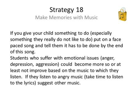 Strategy 18 Make Memories with Music If you give your child something to do (especially something they really do not like to do) put on a face paced song.