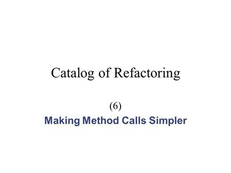 Catalog of Refactoring (6) Making Method Calls Simpler.