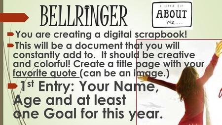 BELLRINGER  You are creating a digital scrapbook!  This will be a document that you will constantly add to. It should be creative and colorful! Create.