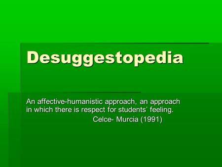 Desuggestopedia An affective-humanistic approach, an approach in which there is respect for students' feeling. Celce- Murcia (1991)