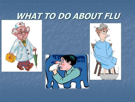 WHAT TO DO ABOUT FLU. Flu symptoms: Headache Sore throat Fever Congestion Cough Chills Tiredness Weakness Body aches.