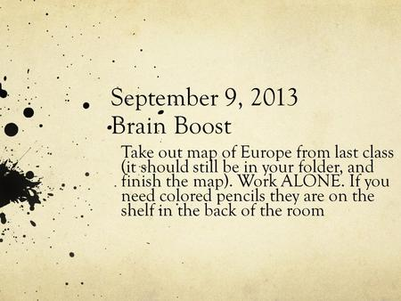 September 9, 2013 Brain Boost Take out map of Europe from last class (it should still be in your folder, and finish the map). Work ALONE. If you need colored.