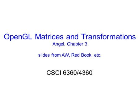 OpenGL Matrices and Transformations Angel, Chapter 3 slides from AW, Red Book, etc. CSCI 6360/4360.