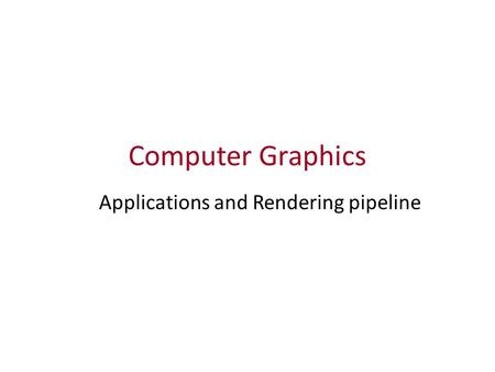 Computer Graphics Applications and Rendering pipeline.