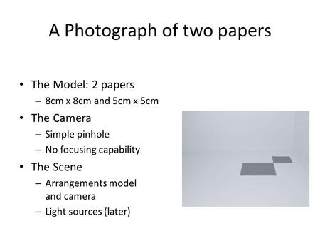 A Photograph of two papers The Model: 2 papers – 8cm x 8cm and 5cm x 5cm The Camera – Simple pinhole – No focusing capability The Scene – Arrangements.