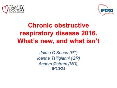 Chronic obstructive respiratory disease 2016. What's new, and what isn't Jaime C Sousa (PT) Ioanna Tsiligianni (GR) Anders Østrem (NO), IPCRG.