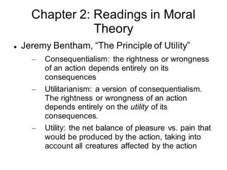 "Chapter 2: Readings in Moral Theory Jeremy Bentham, ""The Principle of Utility"" – Consequentialism: the rightness or wrongness of an action depends entirely."