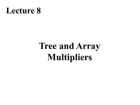Tree and Array Multipliers Lecture 8. Required Reading Chapter 11, Tree and Array Multipliers Chapter 12.5, The special case of squaring Note errata at: