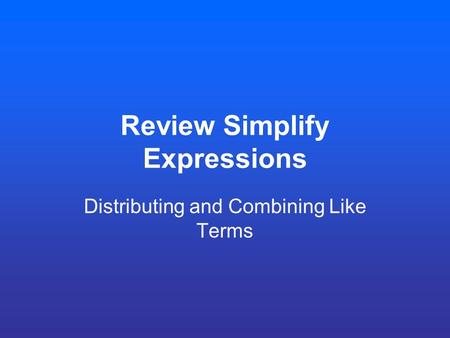 Review Simplify Expressions Distributing and Combining Like Terms.