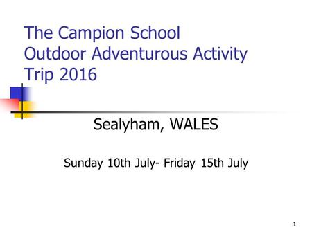 1 The Campion School Outdoor Adventurous Activity Trip 2016 Sealyham, WALES Sunday 10th July- Friday 15th July.