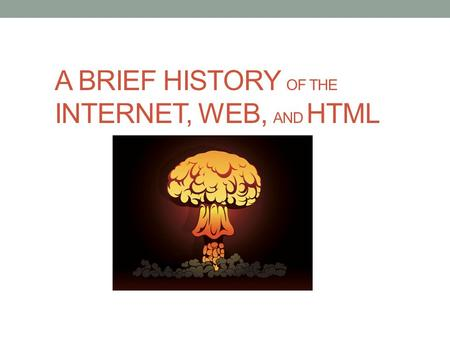 A BRIEF HISTORY OF THE INTERNET, WEB, AND HTML. Internet vs. World Wide Web What is The Internet? The Internet is a massive network of networks, a networking.