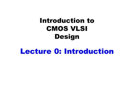Introduction to CMOS VLSI Design Lecture 0: Introduction.