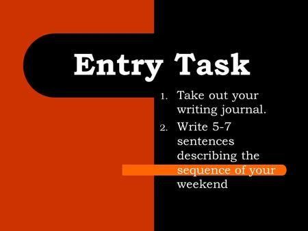 1. Take out your writing journal. 2. Write 5-7 sentences describing the sequence of your weekend Entry Task.