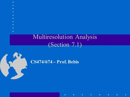 Multiresolution Analysis (Section 7.1) CS474/674 – Prof. Bebis.
