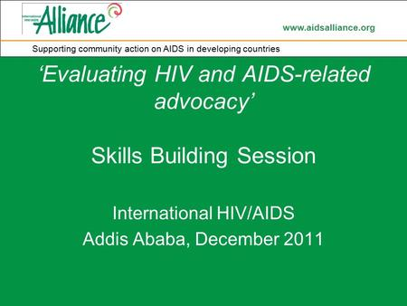 Www.aidsalliance.org Supporting community action on AIDS in developing countries 'Evaluating HIV and AIDS-related advocacy' Skills Building Session International.