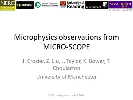 Microphysics observations from MICRO-SCOPE J. Crosier, Z. Liu, J. Taylor, K. Bower, T. Choularton University of Manchester COPE meeting - Leeds - April.