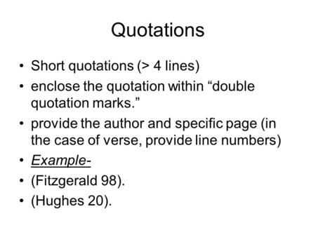 "Quotations Short quotations (> 4 lines) enclose the quotation within ""double quotation marks."" provide the author and specific page (in the case of verse,"