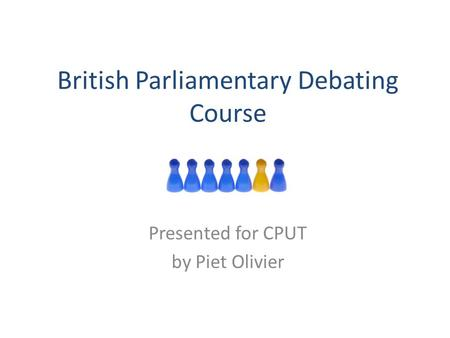 British Parliamentary Debating Course Presented for CPUT by Piet Olivier.