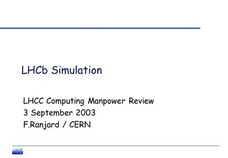 LHCb Simulation LHCC Computing Manpower Review 3 September 2003 F.Ranjard / CERN.