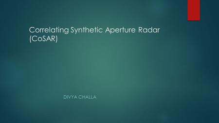 Correlating Synthetic Aperture Radar (CoSAR) DIVYA CHALLA.