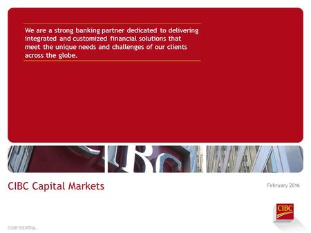 February 2016 CONFIDENTIAL CIBC Capital Markets We are a strong banking partner dedicated to delivering integrated and customized financial solutions that.