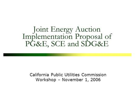Joint Energy Auction Implementation Proposal of PG&E, SCE and SDG&E California Public Utilities Commission Workshop – November 1, 2006.