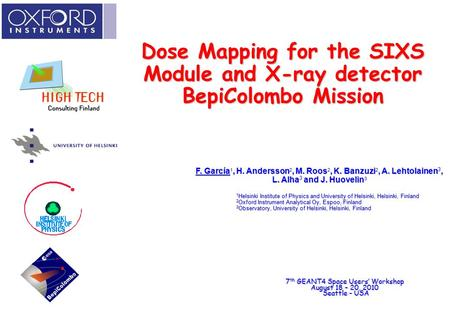Dose Mapping for the SIXS Module and X-ray detector BepiColombo Mission 7 th GEANT4 Space Users' Workshop August 18 – 20, 2010 Seattle - USA F. García,