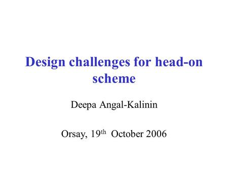 Design challenges for head-on scheme Deepa Angal-Kalinin Orsay, 19 th October 2006.