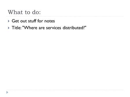 What to do:  Get out stuff for notes  Title: Where are services distributed?