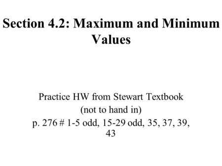 Section 4.2: Maximum and Minimum Values Practice HW from Stewart Textbook (not to hand in) p. 276 # 1-5 odd, 15-29 odd, 35, 37, 39, 43.