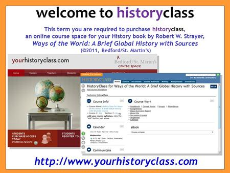 This term you are required to purchase historyclass, an online course space for your History book by Robert W. Strayer, Ways of the World: A Brief Global.