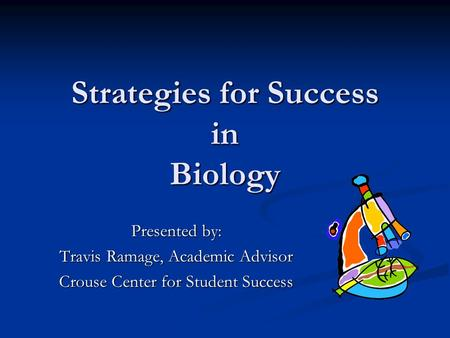 Strategies for Success in Biology Presented by: Travis Ramage, Academic Advisor Crouse Center for Student Success.
