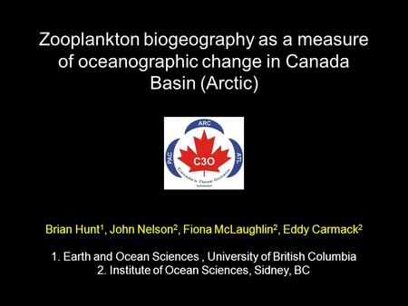 Zooplankton biogeography as a measure of oceanographic change in Canada Basin (Arctic) Brian Hunt 1, John Nelson 2, Fiona McLaughlin 2, Eddy Carmack 2.
