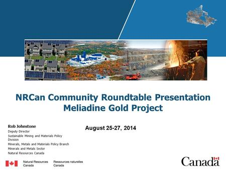 NRCan Community Roundtable Presentation Meliadine Gold Project Rob Johnstone Deputy Director Sustainable Mining and Materials Policy Division Minerals,