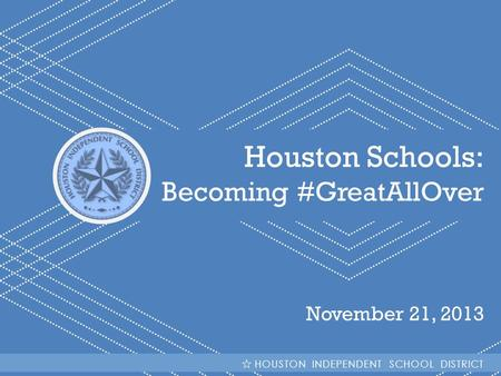 HISD Becoming #GreatAllOver Houston Schools: Becoming #GreatAllOver November 21, 2013 HOUSTON INDEPENDENT SCHOOL DISTRICT.