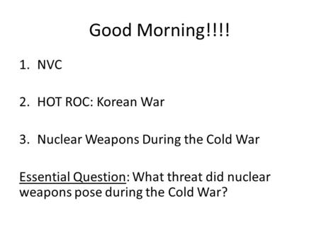 Good Morning!!!! 1.NVC 2.HOT ROC: Korean War 3.Nuclear Weapons During the Cold War Essential Question: What threat did nuclear weapons pose during the.