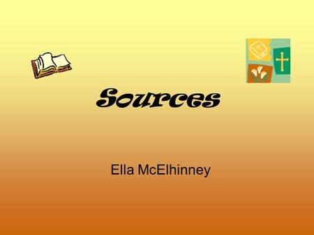 Sources Ella McElhinney. Books Our lives are enriched by books. We use them everyday. We can use them for writing, information or reading. A book that.