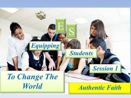 Equipping E E S S Students Session 1 Authentic Faith To Change The World.