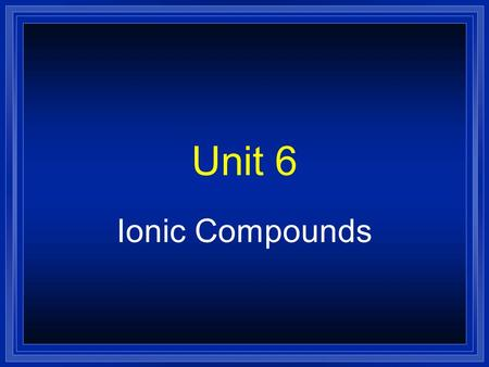 Unit 6 Ionic Compounds Remember…  The electrons in the outermost level or shell are called… –Valence electrons  You can determine the number of valence.