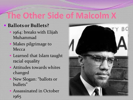 The Other Side of Malcolm X Ballots or Bullets? 1964: breaks with Elijah Muhammad Makes pilgrimage to Mecca Learned that Islam taught racial equality Attitudes.