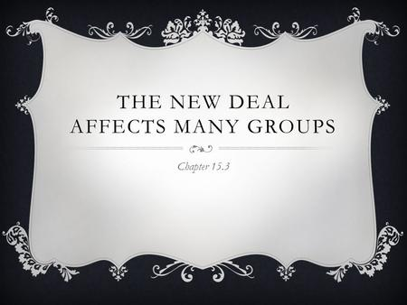 THE NEW DEAL AFFECTS MANY GROUPS Chapter 15.3. MAIN IDEA  New deal policies and actions affected various social and ethnic groups Women African-Americans.