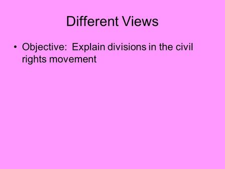 Different Views Objective: Explain divisions in the civil rights movement.